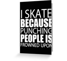 I Skate Because Punching People Is Frowned Upon - T-shirts & Hoodies Greeting Card