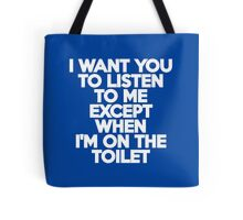 I want you to listen to me except when I'm on the toilet Tote Bag