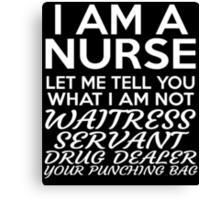 I AM A NURSE LET ME TELL YOU WHAT I AM NOT WAITRESS SERVANT DRUG DEALER YOUR PUNCHING BAG Canvas Print