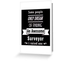 """""""Some People Only Dream of Finding An Awesome Surveyor. I Raised One"""" Collection #710194 Greeting Card"""