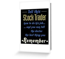 """""""Tell this Stock Trader how to do his job... and you can tell the doctor the last thing you remember"""" Collection #720211 Greeting Card"""