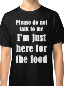 Please Do Not Talk To Me I'm Just Here For The Food Classic T-Shirt