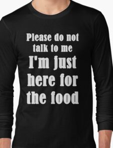 Please Do Not Talk To Me I'm Just Here For The Food Long Sleeve T-Shirt