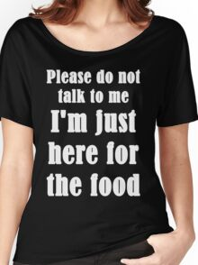 Please Do Not Talk To Me I'm Just Here For The Food Women's Relaxed Fit T-Shirt