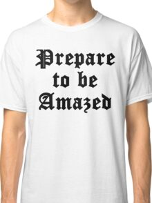 Prepare To Be Amazed Classic T-Shirt