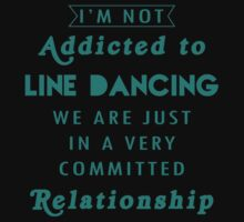 """I'm Not Addicted to Line Dancing We are just in a Very Committed Relationship"" Collection #21000024A by mycraft"