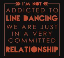 """I'm Not Addicted to Line Dancing We are just in a Very Committed Relationship"" Collection #21000024B by mycraft"
