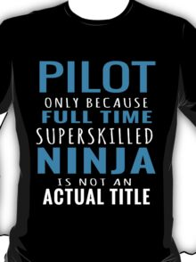 PILOT ONLY BECAUSE FULL TIME SUPERSKILLED NINJA IS NOT AN ACTUAL TITLE T-Shirt