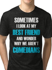 Sometimes I Look At My Best Friend And Wonder Why We Aren't Comedians Tri-blend T-Shirt