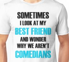 Sometimes I Look At My Best Friend And Wonder Why We Aren't Comedians Unisex T-Shirt