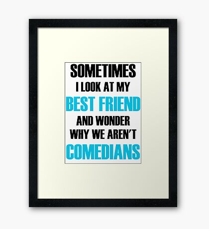 Sometimes I Look At My Best Friend And Wonder Why We Aren't Comedians Framed Print