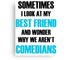 Sometimes I Look At My Best Friend And Wonder Why We Aren't Comedians Canvas Print