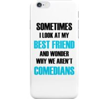 Sometimes I Look At My Best Friend And Wonder Why We Aren't Comedians iPhone Case/Skin