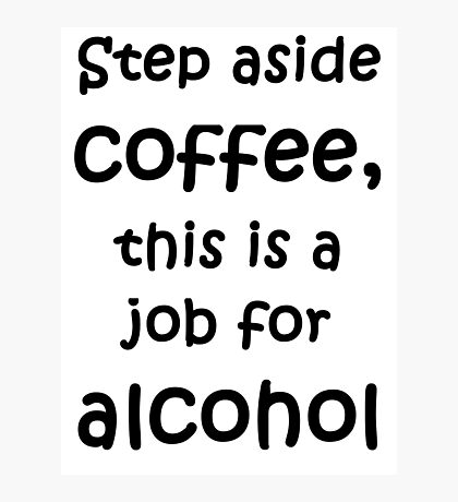 Step aside coffee, this is a job for alcohol Photographic Print