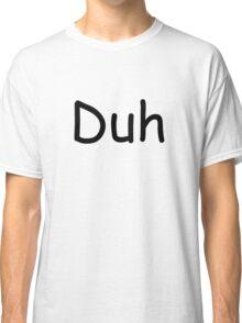Duh Classic T-Shirt