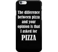The Difference Between Pizza And Your Opinion Is That I Asked For PIZZA iPhone Case/Skin