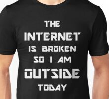 The Internet Is Broken So I Am Outside Today Unisex T-Shirt