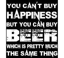 You Can't Buy Happiness But You Can Buy Beer Which Is Pretty Much The Same Thing - Custom Tshirts Photographic Print
