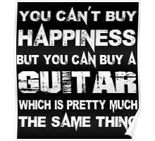 You Can't Buy Happiness But You Can Buy A Guitar Which Is Pretty Much The Same Thing - Custom Tshirts Poster