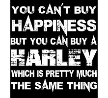 You Can't Buy Happiness But You Can Buy A Harley Which Is Pretty Much The Same Thing - Custom Tshirts Photographic Print