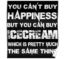 You Can't Buy Happiness But You Can Buy Icecream Which Is Pretty Much The Same Thing - Custom Tshirts Poster