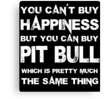 You Can't Buy Happiness But You Can Buy Pit Bull Which Is Pretty Much The Same Thing - Custom Tshirts Canvas Print