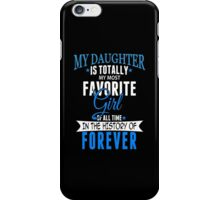 My Daughter Is Totally My Most Favorite Girl Of All Time In The History Of Forever - Custom Tshirt iPhone Case/Skin
