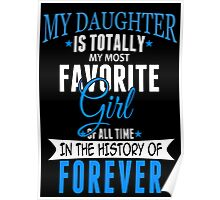 My Daughter Is Totally My Most Favorite Girl Of All Time In The History Of Forever - Custom Tshirt Poster
