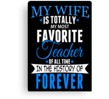 My Wife Is Totally My Most Favorite Teacher Of All Time In The History Of Forever - Custom Tshirt Canvas Print