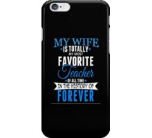 My Wife Is Totally My Most Favorite Teacher Of All Time In The History Of Forever - Custom Tshirt iPhone Case/Skin