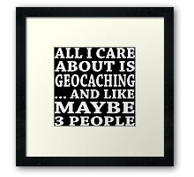 All I Care About Is Geocaching... And Like Maybe 3 People - TShirts & Hoodies Framed Print