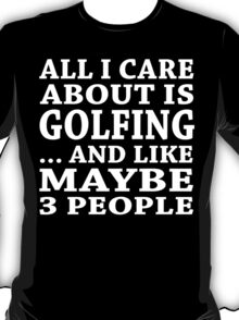 All I Care About Is Golfing... And Like Maybe 3 People - TShirts & Hoodies T-Shirt