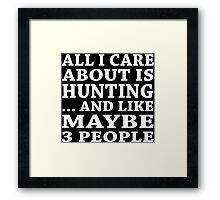 All I Care About Is Hunting... And Like Maybe 3 People - TShirts & Hoodies Framed Print