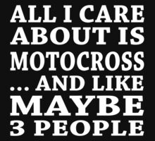All I Care About Is Motocross... And Like Maybe 3 People - TShirts & Hoodies by custom333