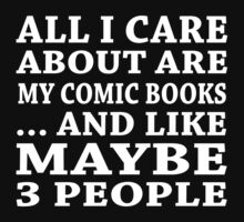 All I Care About Is My Comic Books... And Like Maybe 3 People - TShirts & Hoodies by custom333