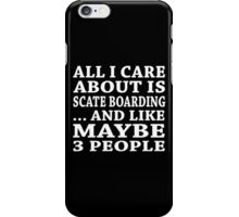 All I Care About Is Scate Boarding... And Like Maybe 3 People - TShirts & Hoodies iPhone Case/Skin