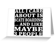 All I Care About Is Scate Boarding... And Like Maybe 3 People - TShirts & Hoodies Greeting Card