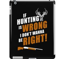 If Hunting Is Wrong I Don't Wanna Be Right - Funny Tshirts iPad Case/Skin