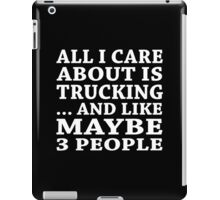All I Care About Is Trucking... And Like Maybe 3 People - TShirts & Hoodies iPad Case/Skin