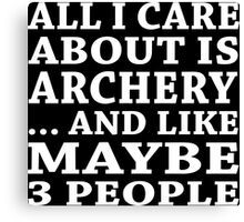 All I Care About Is Archery ... And Like Maybe 3 People - TShirts & Hoodies Canvas Print