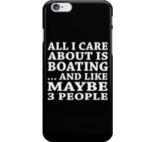 All I Care About Is Boating ... And Like Maybe 3 People - TShirts & Hoodies iPhone Case/Skin