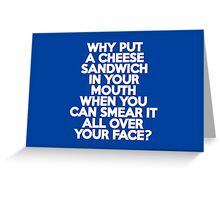 Why put a cheese sandwich in your mouth? Greeting Card
