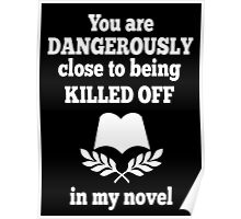 You Are Dangerously Close To Being Killed Off In My Novel - Funny Tshirt Poster