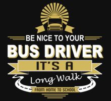 Be Nice To Your Bus Driver It's A Long Walk From Home To School - Funny Tshirts by custom222