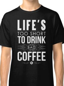 Life's too short to drink bad coffee Classic T-Shirt