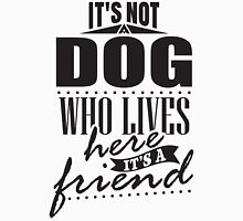 It's not a dog who lives here. It's a friend. Unisex T-Shirt