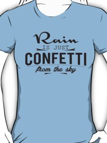 Rain is just cofetti from the sky T-Shirt