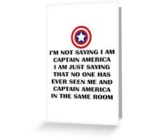 I'm not saying I am captain america, I'm, just saying than no one has seen me and captain america in the same room Greeting Card