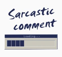 Sarcastic Comment Loading... by incurablehippie