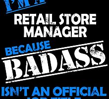 I'M A RETAIL STORE MANAGER BECAUSE BADASS ISN'T AN OFFICIAL JOB TITLE by BADASSTEES